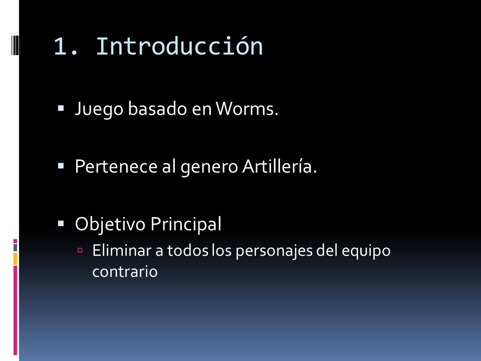 1. Introducción Juego basado en Worms. Pertenece al genero Artillería. Objetivo Principal Eliminar a todos los personajes del equipo contrario