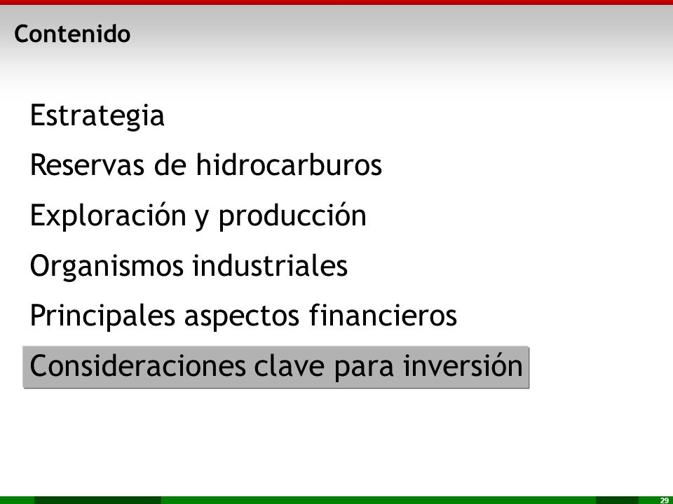 29 Estrategia Reservas de hidrocarburos Exploración y producción Organismos industriales Principales aspectos financieros Consideraciones clave para i