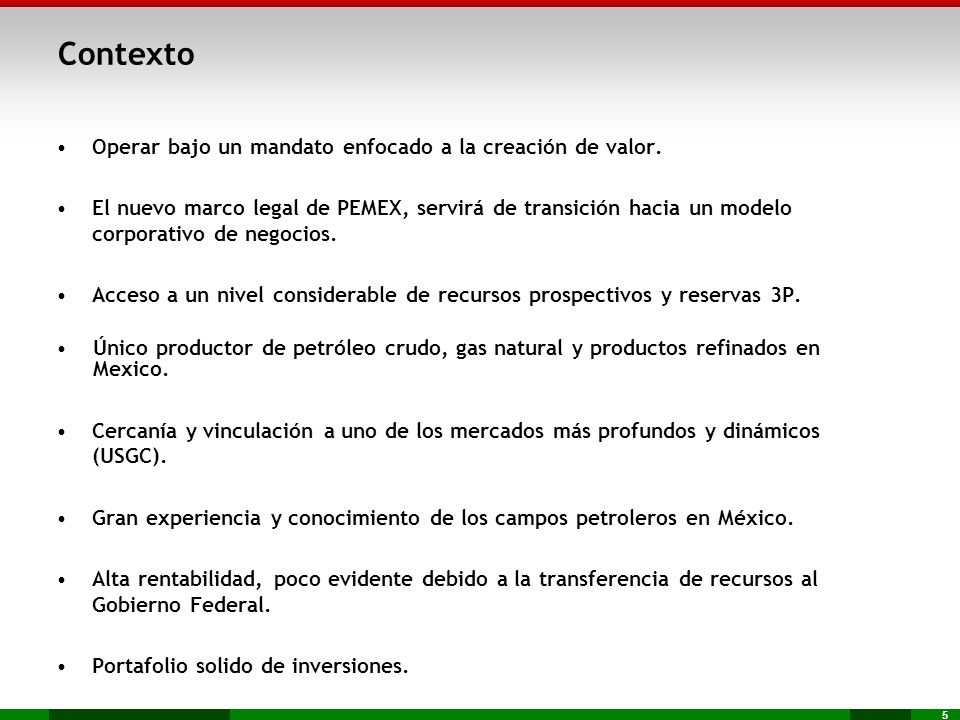 5 Contexto Operar bajo un mandato enfocado a la creación de valor. El nuevo marco legal de PEMEX, servirá de transición hacia un modelo corporativo de