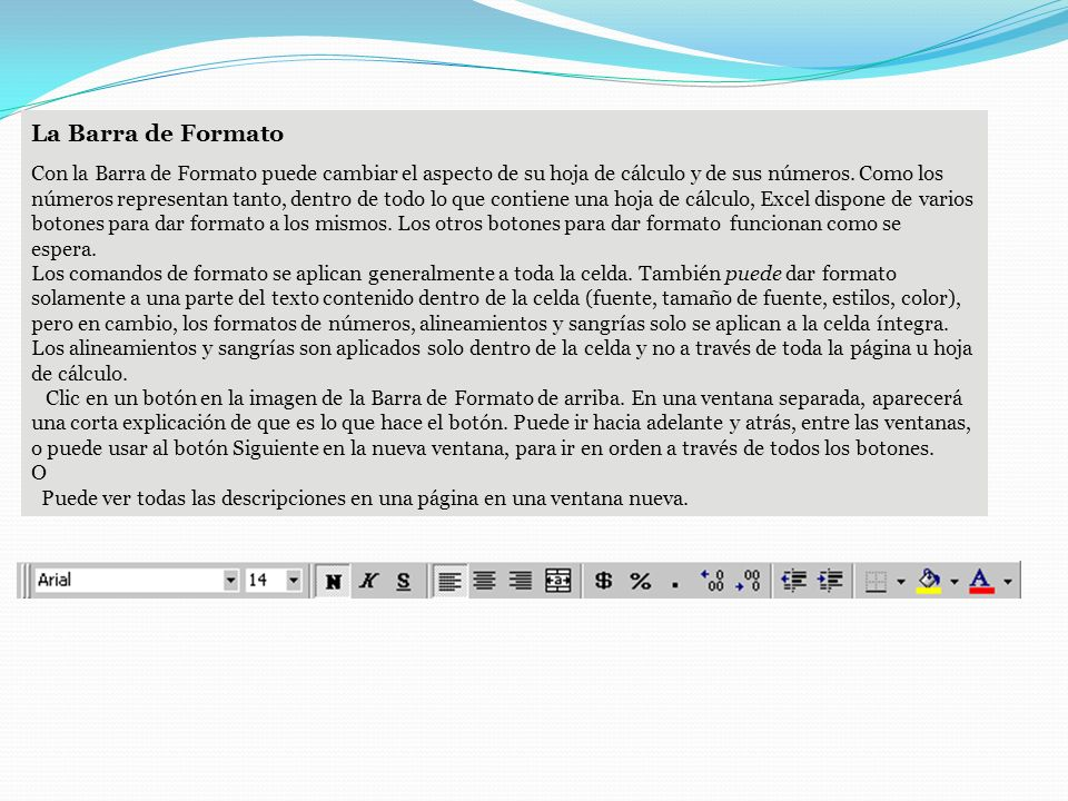 La Barra de Formato Con la Barra de Formato puede cambiar el aspecto de su hoja de cálculo y de sus números. Como los números representan tanto, dentr