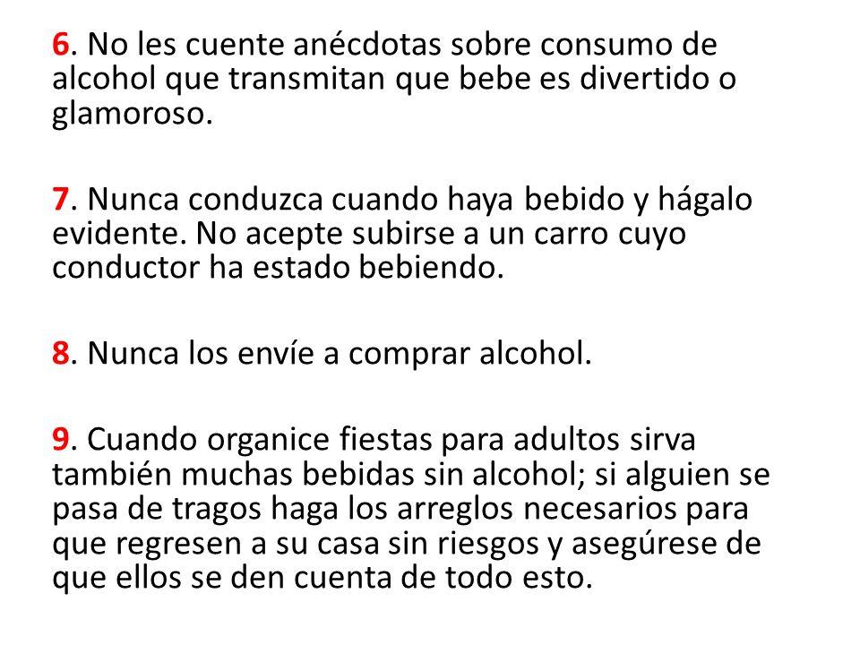 6. No les cuente anécdotas sobre consumo de alcohol que transmitan que bebe es divertido o glamoroso. 7. Nunca conduzca cuando haya bebido y hágalo ev
