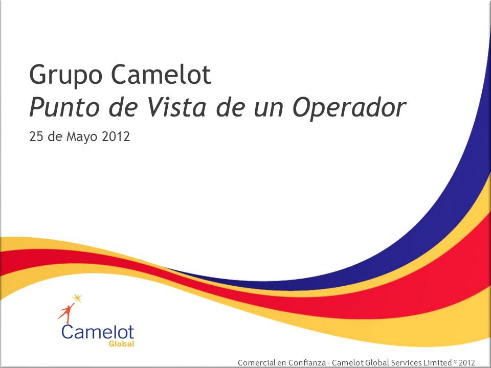 Comercial en Confianza – Camelot Global Services Limited © 2012 Grupo Camelot Punto de Vista de un Operador 25 de Mayo 2012