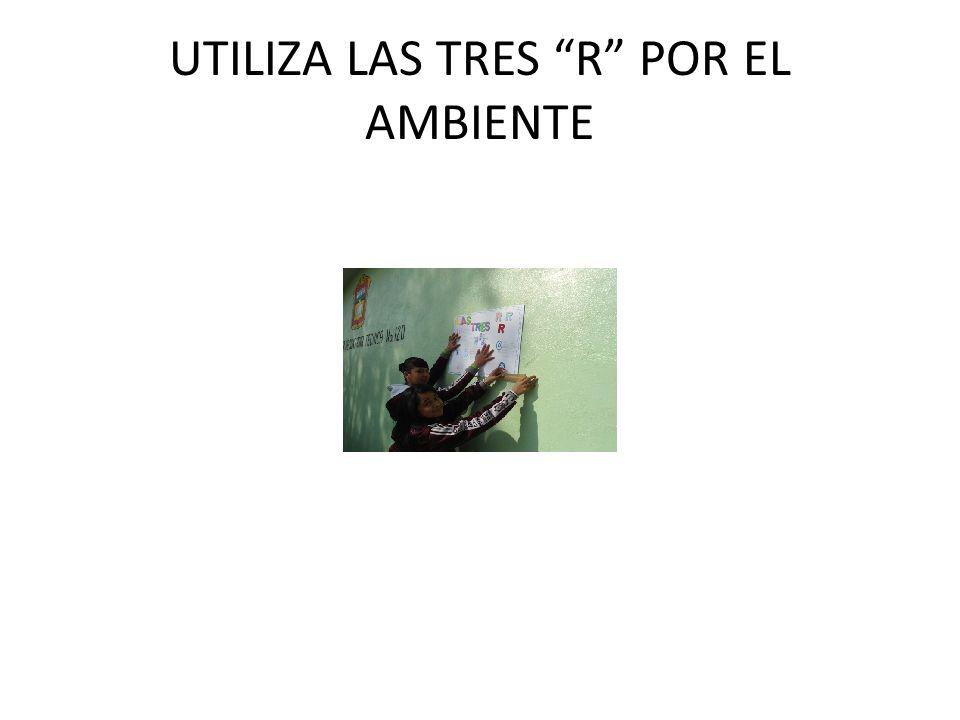 UTILIZA LAS TRES R POR EL AMBIENTE