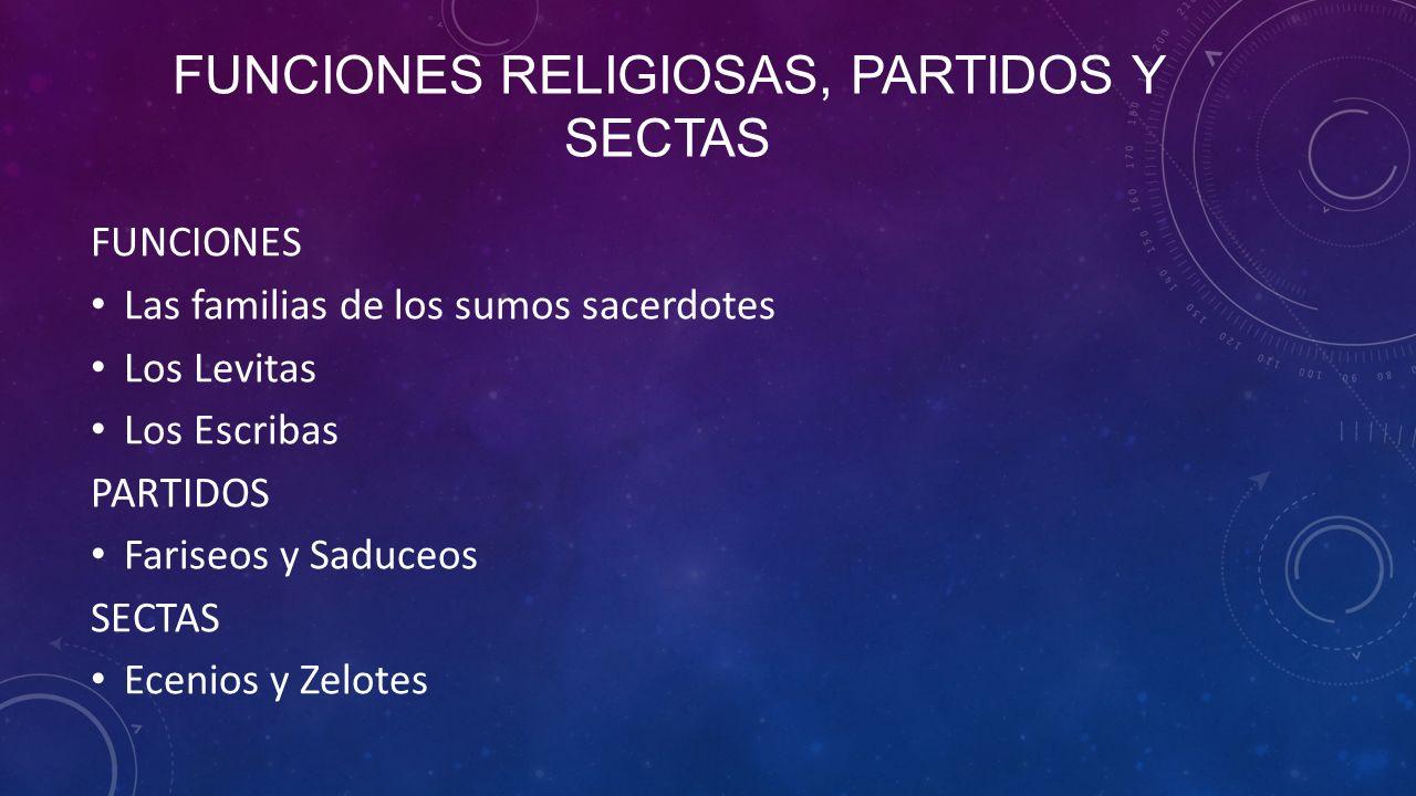FUNCIONES RELIGIOSAS, PARTIDOS Y SECTAS FUNCIONES Las familias de los sumos sacerdotes Los Levitas Los Escribas PARTIDOS Fariseos y Saduceos SECTAS Ecenios y Zelotes