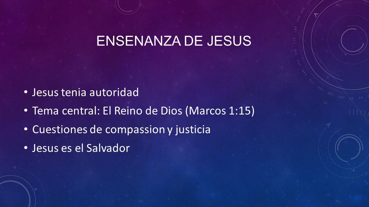 ENSENANZA DE JESUS Jesus tenia autoridad Tema central: El Reino de Dios (Marcos 1:15) Cuestiones de compassion y justicia Jesus es el Salvador