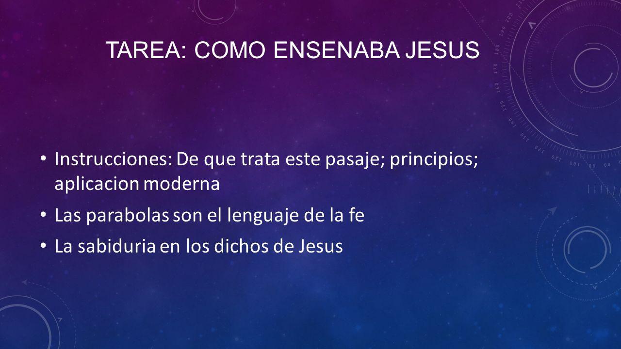 TAREA: COMO ENSENABA JESUS Instrucciones: De que trata este pasaje; principios; aplicacion moderna Las parabolas son el lenguaje de la fe La sabiduria en los dichos de Jesus