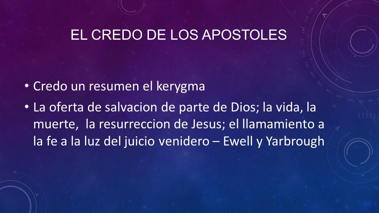 EL CREDO DE LOS APOSTOLES Credo un resumen el kerygma La oferta de salvacion de parte de Dios; la vida, la muerte, la resurreccion de Jesus; el llamamiento a la fe a la luz del juicio venidero – Ewell y Yarbrough