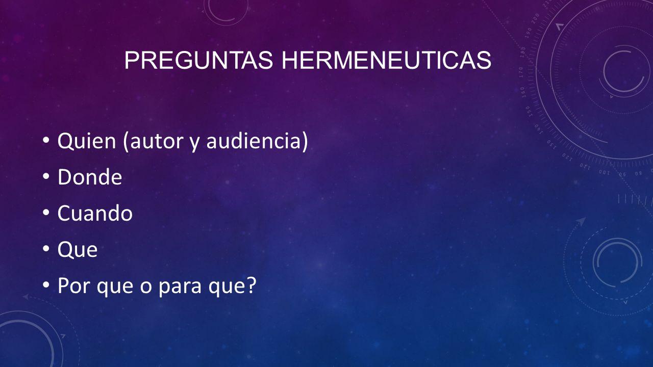 PREGUNTAS HERMENEUTICAS Quien (autor y audiencia) Donde Cuando Que Por que o para que?
