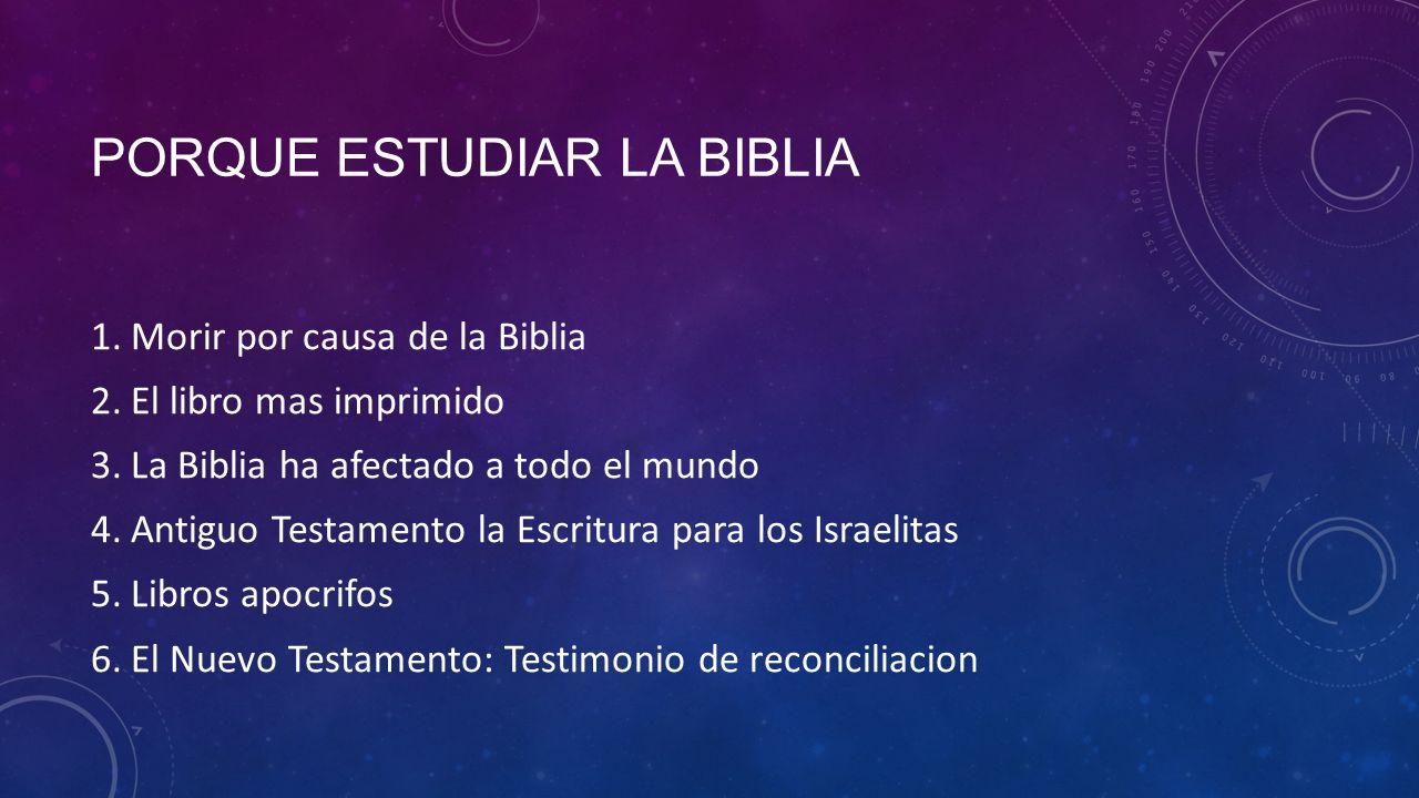 PORQUE ESTUDIAR LA BIBLIA 1.Morir por causa de la Biblia 2.El libro mas imprimido 3.La Biblia ha afectado a todo el mundo 4.Antiguo Testamento la Escritura para los Israelitas 5.Libros apocrifos 6.El Nuevo Testamento: Testimonio de reconciliacion