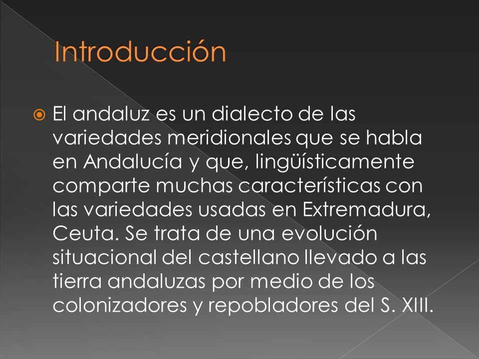 El andaluz es un dialecto de las variedades meridionales que se habla en Andalucía y que, lingüísticamente comparte muchas características con las variedades usadas en Extremadura, Ceuta.