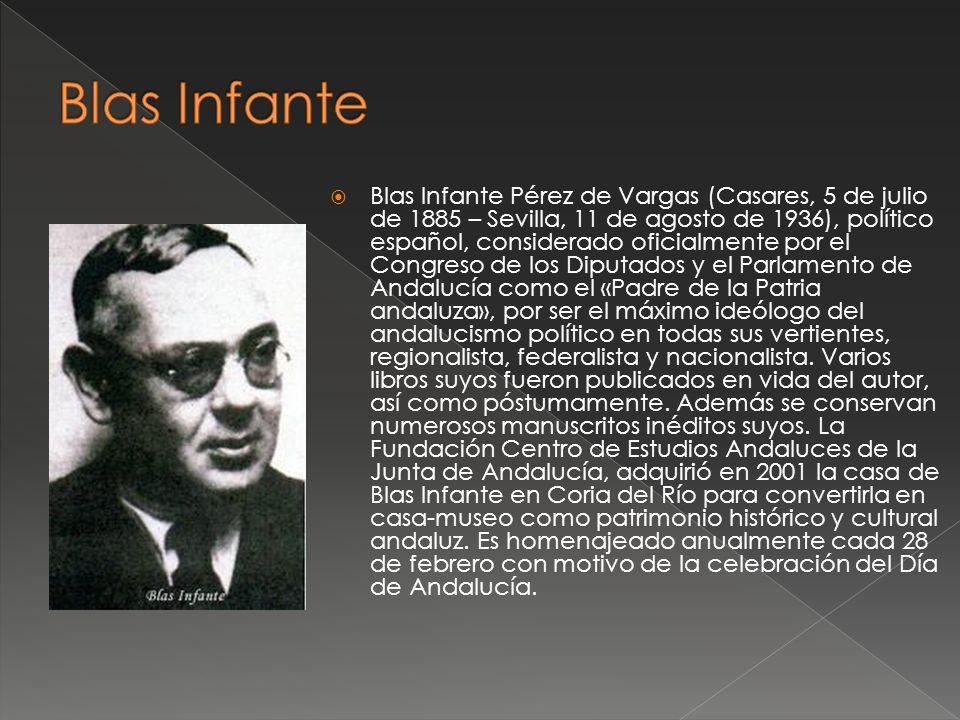 Blas Infante Pérez de Vargas (Casares, 5 de julio de 1885 – Sevilla, 11 de agosto de 1936), político español, considerado oficialmente por el Congreso de los Diputados y el Parlamento de Andalucía como el «Padre de la Patria andaluza», por ser el máximo ideólogo del andalucismo político en todas sus vertientes, regionalista, federalista y nacionalista.