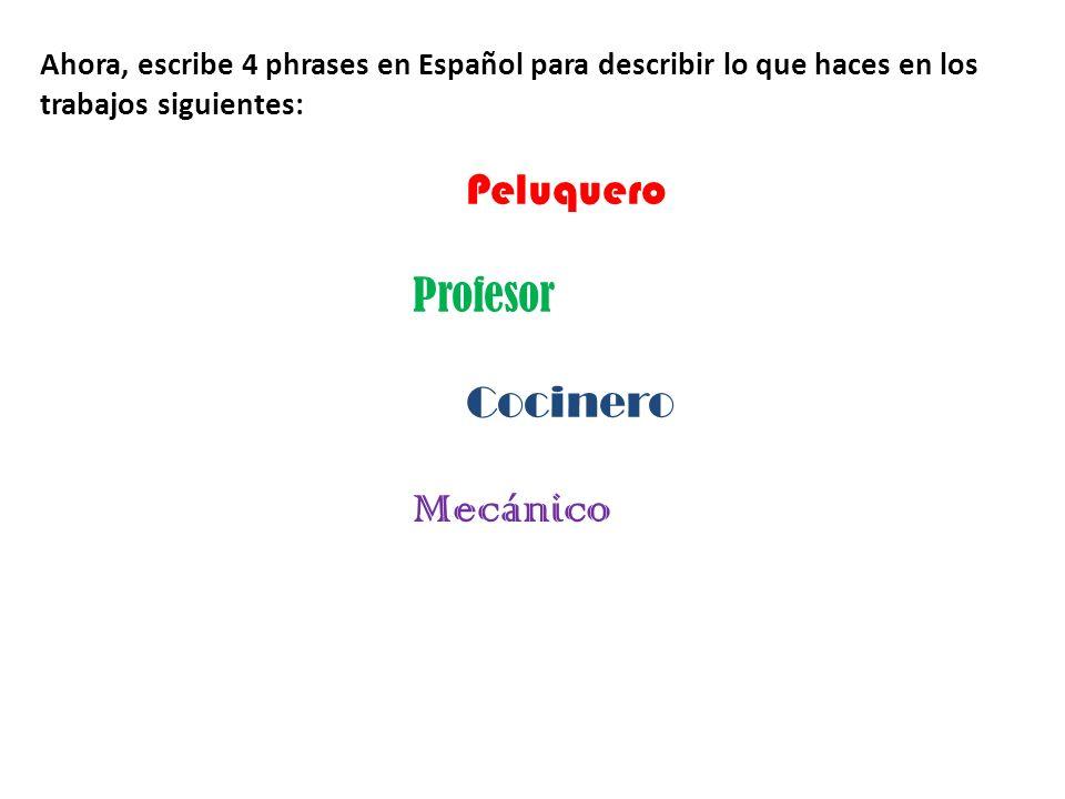 Ahora, escribe 4 phrases en Español para describir lo que haces en los trabajos siguientes: Peluquero Profesor Cocinero Mecánico