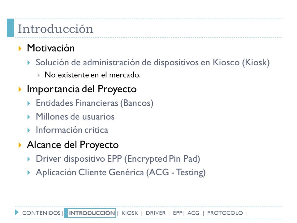 Introducción Motivación Solución de administración de dispositivos en Kiosco (Kiosk) No existente en el mercado. Importancia del Proyecto Entidades Fi