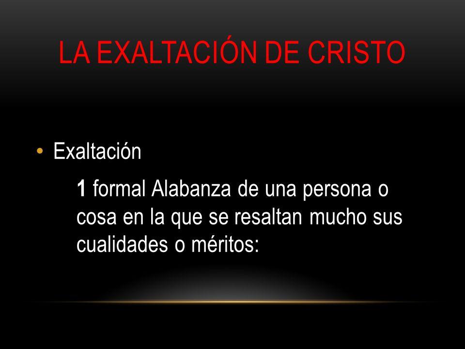 LA EXALTACIÓN DE CRISTO Exaltación 1 formal Alabanza de una persona o cosa en la que se resaltan mucho sus cualidades o méritos: