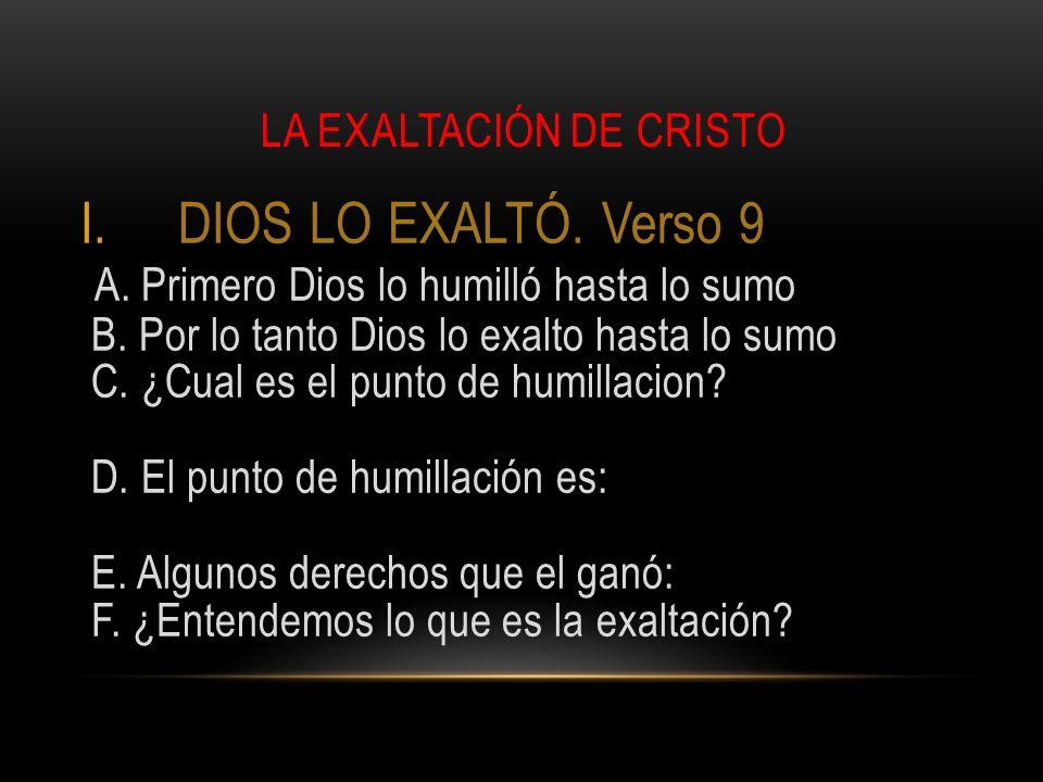 LA EXALTACIÓN DE CRISTO I.DIOS LO EXALTÓ. Verso 9 A. Primero Dios lo humilló hasta lo sumo B. Por lo tanto Dios lo exalto hasta lo sumo C. ¿Cual es el