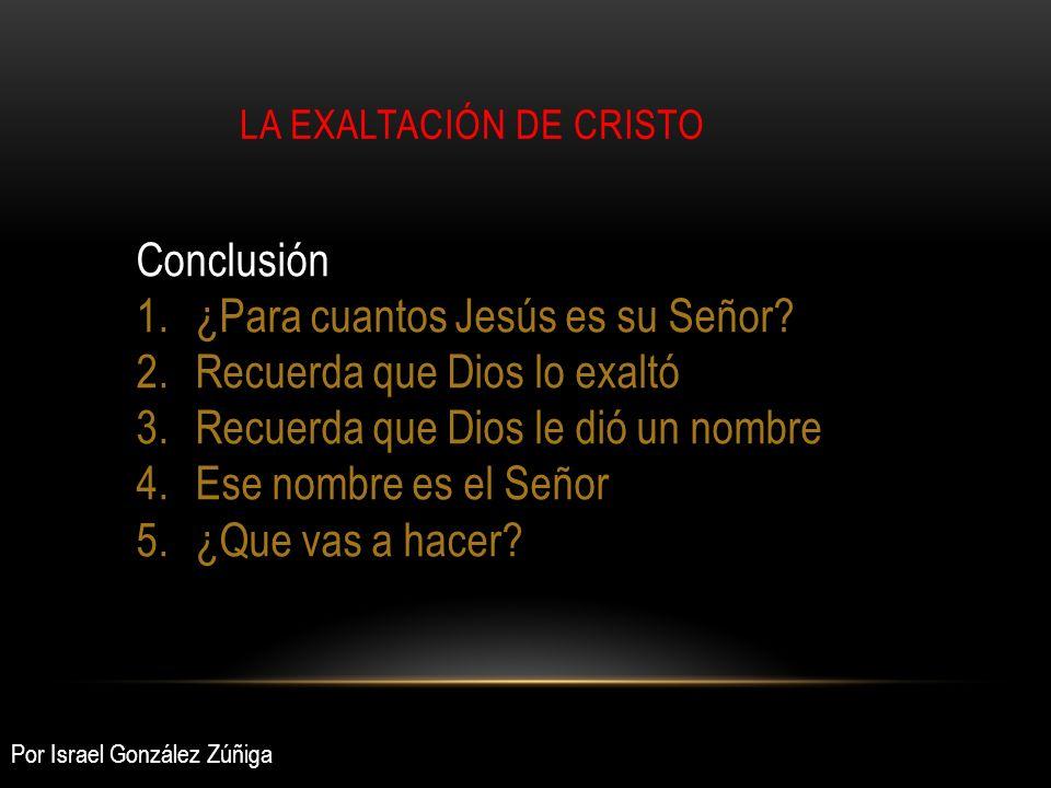 LA EXALTACIÓN DE CRISTO Conclusión 1.¿Para cuantos Jesús es su Señor? 2.Recuerda que Dios lo exaltó 3.Recuerda que Dios le dió un nombre 4.Ese nombre