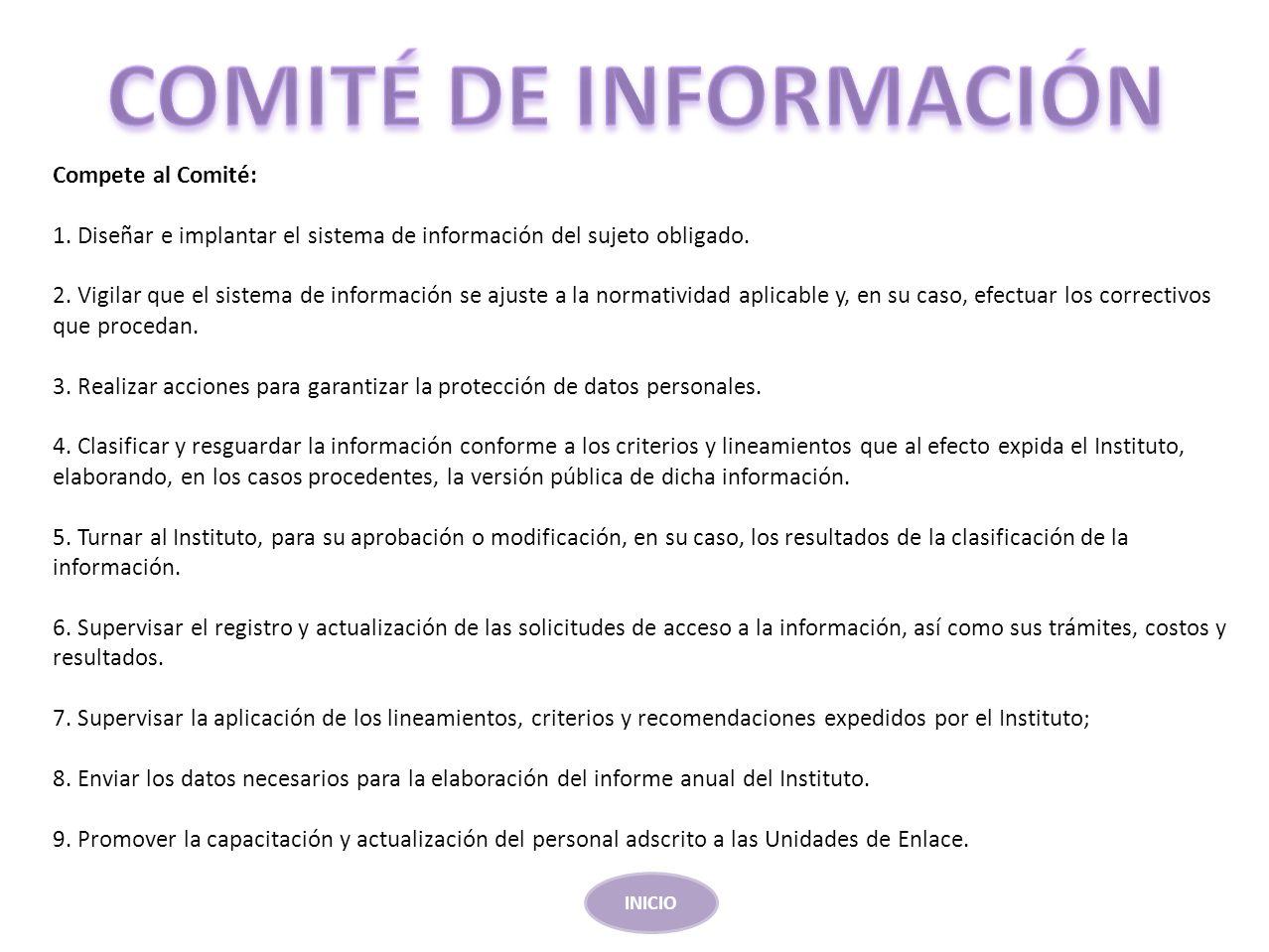 Compete al Comité: 1. Diseñar e implantar el sistema de información del sujeto obligado. 2. Vigilar que el sistema de información se ajuste a la norma