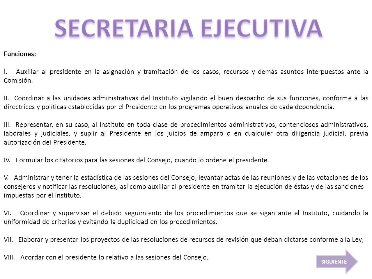 Funciones: I. Auxiliar al presidente en la asignación y tramitación de los casos, recursos y demás asuntos interpuestos ante la Comisión. II. Coordina