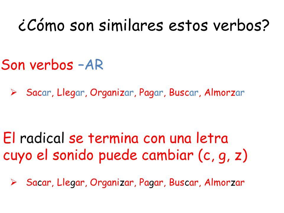 ¿Cómo son similares estos verbos? Son verbos –AR El radical se termina con una letra cuyo el sonido puede cambiar (c, g, z) Sacar, Llegar, Organizar,