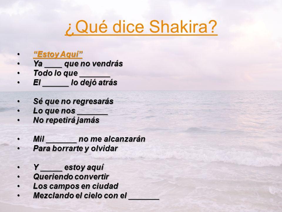 ¿Qué dice Shakira? Estoy AquíEstoy AquíEstoy AquíEstoy Aquí Ya ____ que no vendrásYa ____ que no vendrás Todo lo que _______Todo lo que _______ El ___