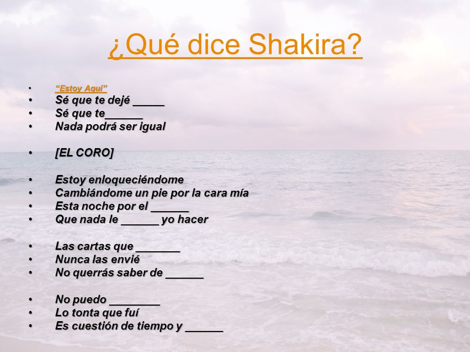¿Qué dice Shakira? Estoy AquíEstoy AquíEstoy AquíEstoy Aquí Sé que te dejé _____Sé que te dejé _____ Sé que te______Sé que te______ Nada podrá ser igu