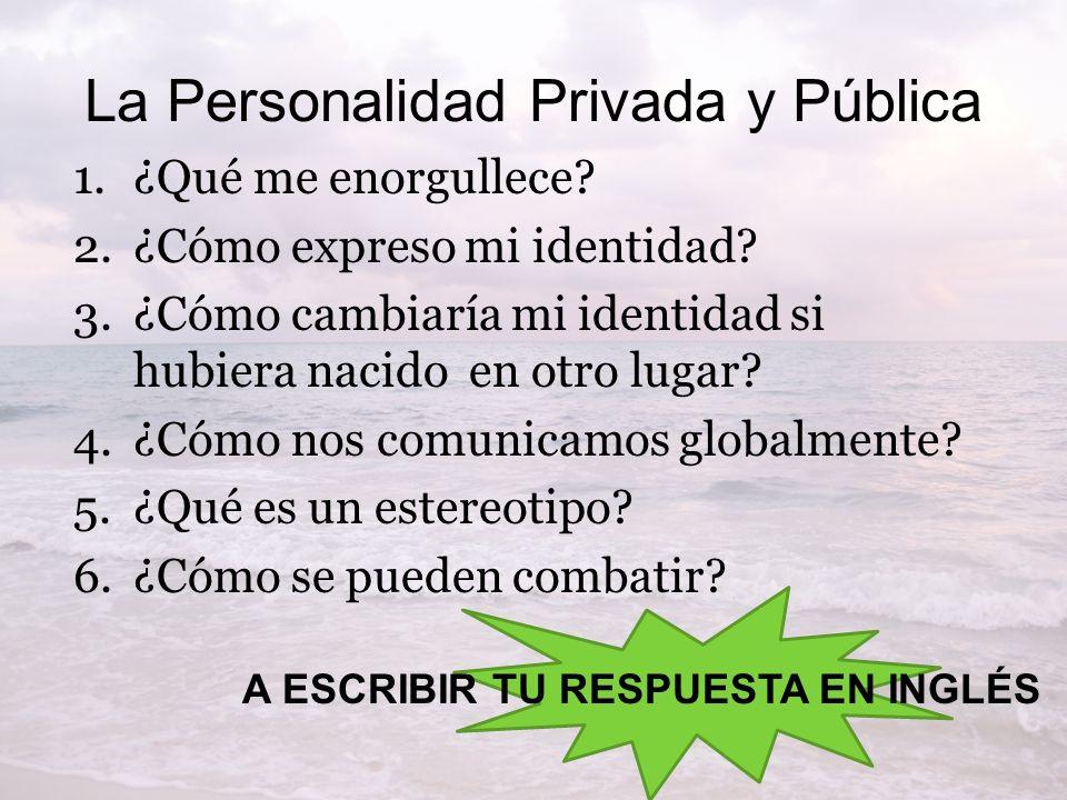 La Personalidad Privada y Pública 1.¿Qué me enorgullece? 2.¿Cómo expreso mi identidad? 3.¿Cómo cambiaría mi identidad si hubiera nacido en otro lugar?