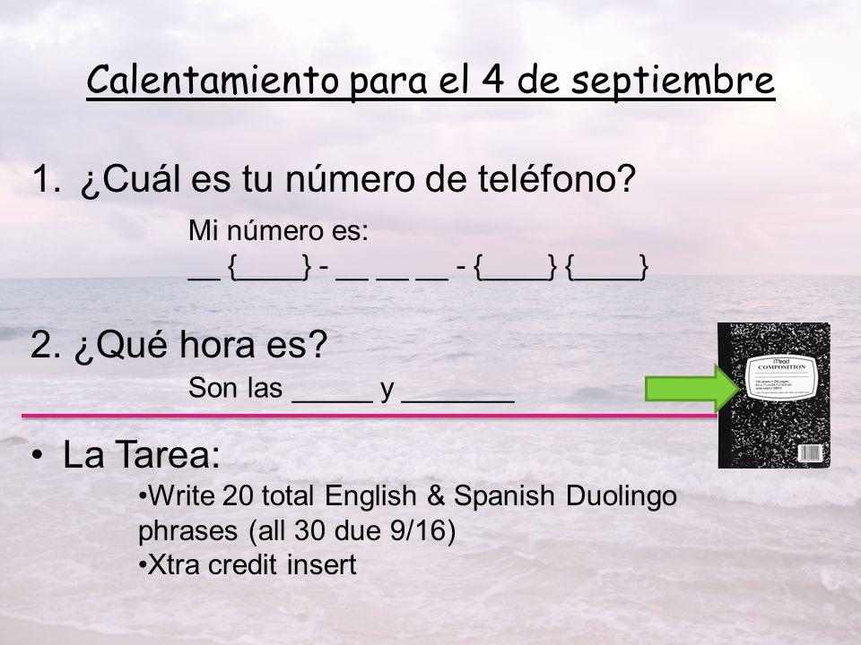 Calentamiento para el 4 de septiembre 1.¿Cuál es tu número de teléfono? 2. ¿Qué hora es? La Tarea: Mi número es: __ {____} - __ __ __ - {____} {____}