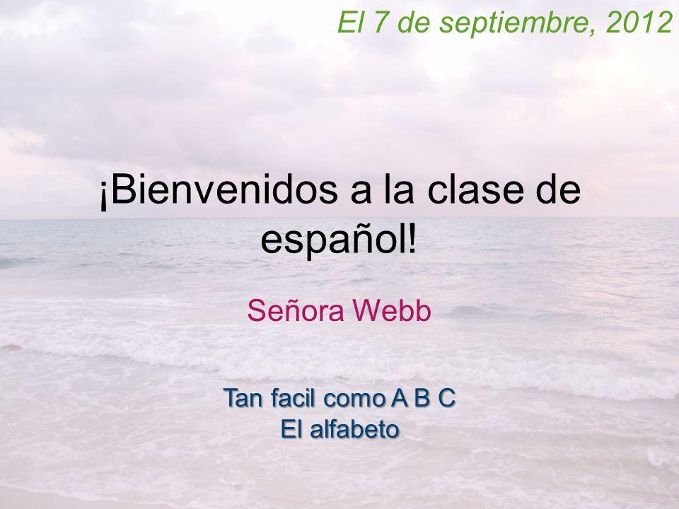 ¡Bienvenidos a la clase de español! Señora Webb El 7 de septiembre, 2012 Tan facil como A B C El alfabeto