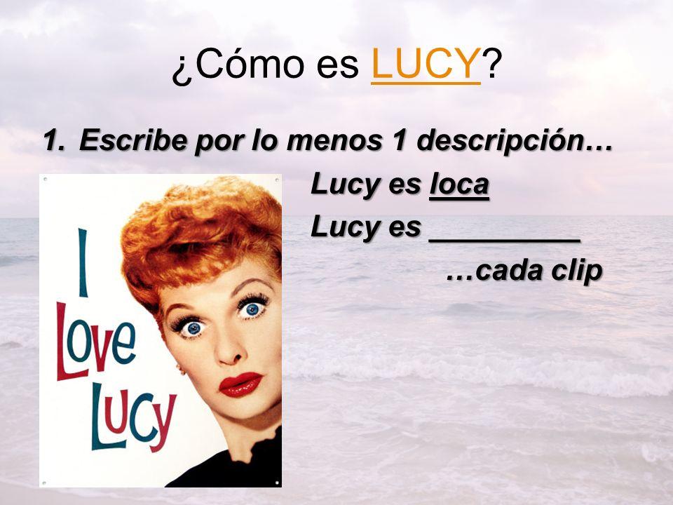 ¿Cómo es LUCY?LUCY 1.Escribe por lo menos 1 descripción… Lucy es loca Lucy es _________ …cada clip