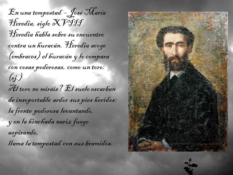 En una tempestad – José María Heredia, siglo XVIII Heredia habla sobre su encuentro contra un huracán. Heredia acoge (embraces) el huracán y lo compar