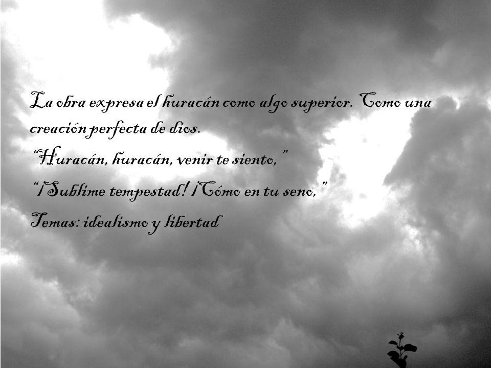 La obra expresa el huracán como algo superior. Como una creación perfecta de dios. Huracán, huracán, venir te siento, ¡Sublime tempestad! ¡Cómo en tu