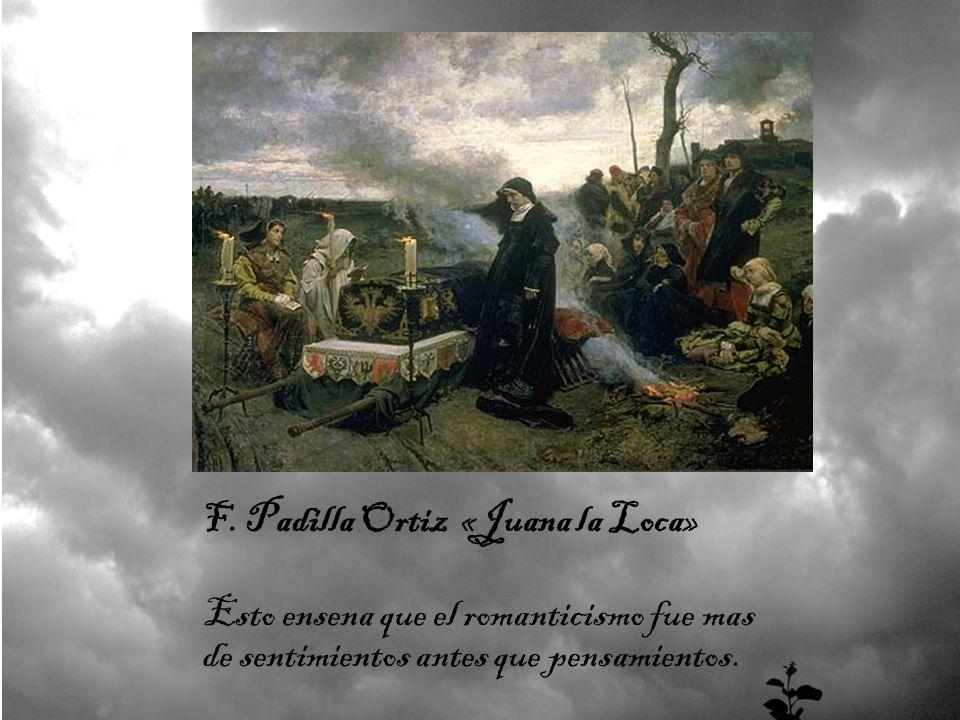 Esto ensena que el romanticismo fue mas de sentimientos antes que pensamientos. F. Padilla Ortiz «Juana la Loca»