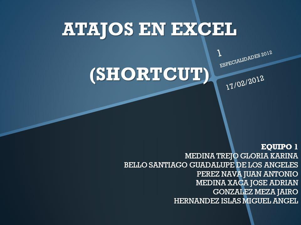 ATAJOS EN EXCEL (SHORTCUT) EQUIPO 1 MEDINA TREJO GLORIA KARINA BELLO SANTIAGO GUADALUPE DE LOS ANGELES PEREZ NAVA JUAN ANTONIO MEDINA XACA JOSE ADRIAN GONZALEZ MEZA JAIRO HERNANDEZ ISLAS MIGUEL ANGEL 17/02/2012 1 ESPECIALIDADES 2012