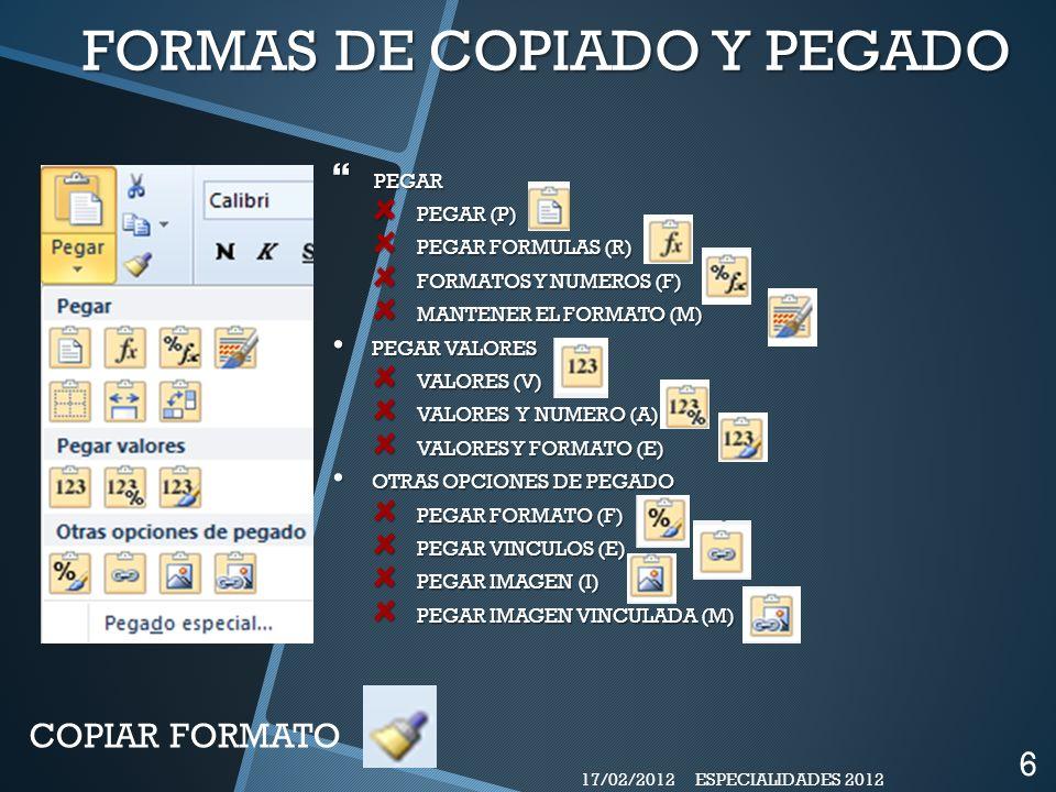 FORMAS DE COPIADO Y PEGADO PEGAR PEGAR PEGAR (P) PEGAR FORMULAS (R) FORMATOS Y NUMEROS (F) MANTENER EL FORMATO (M) PEGAR VALORES PEGAR VALORES VALORES (V) VALORES Y NUMERO (A) VALORES Y FORMATO (E) OTRAS OPCIONES DE PEGADO OTRAS OPCIONES DE PEGADO PEGAR FORMATO (F) PEGAR VINCULOS (E) PEGAR IMAGEN (I) PEGAR IMAGEN VINCULADA (M) COPIAR FORMATO 17/02/2012 6 ESPECIALIDADES 2012