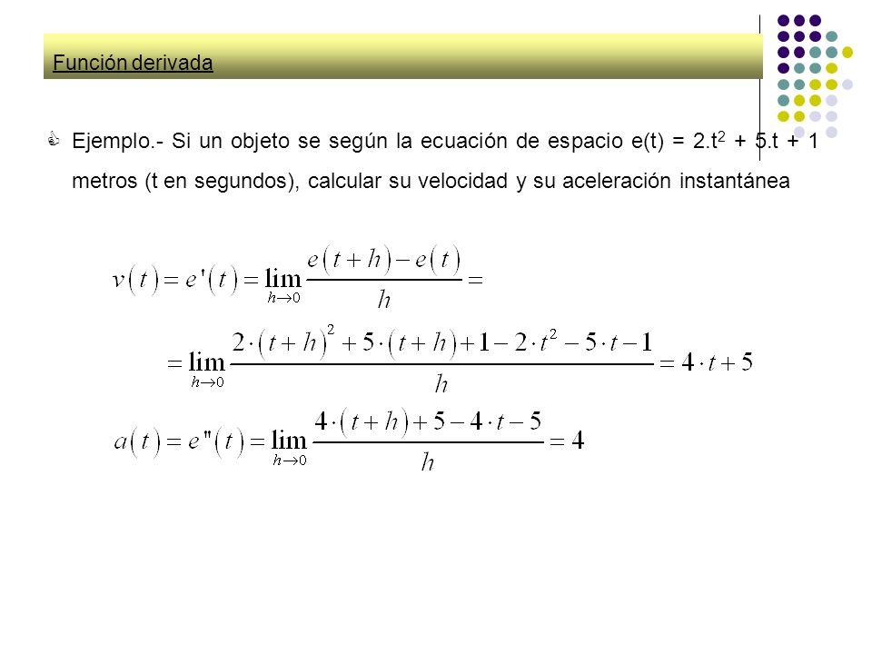 Función derivada Ejemplo.- Si un objeto se según la ecuación de espacio e(t) = 2.t 2 + 5.t + 1 metros (t en segundos), calcular su velocidad y su acel