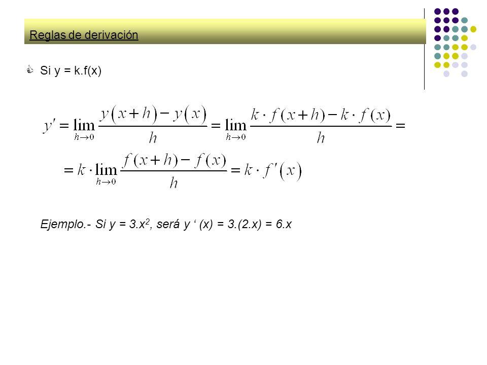Reglas de derivación Si y = k.f(x) Ejemplo.- Si y = 3.x 2, será y (x) = 3.(2.x) = 6.x