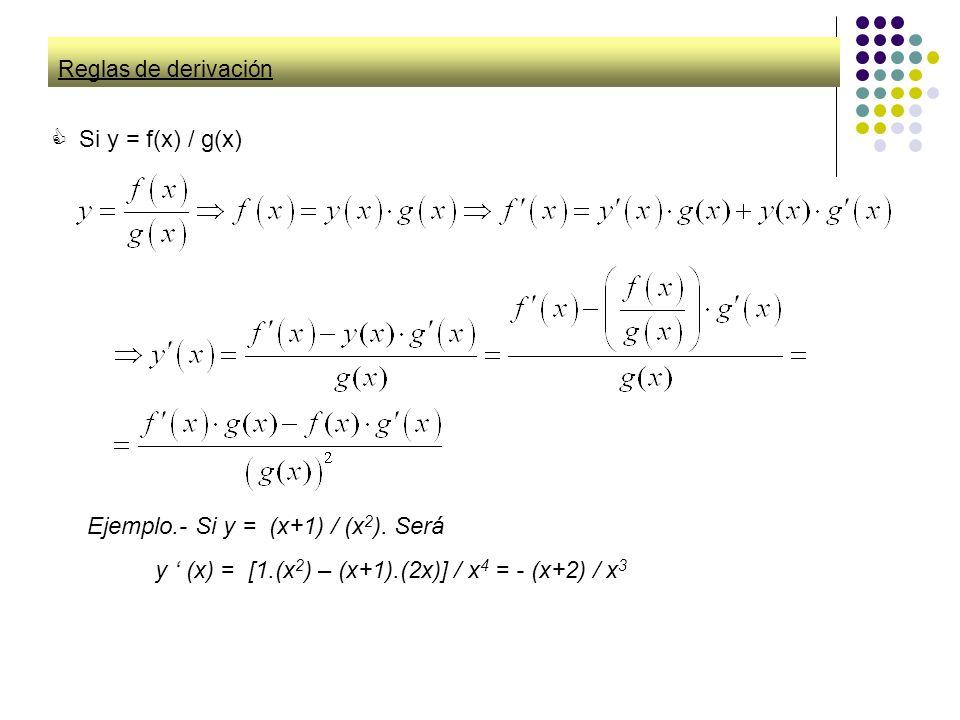 Reglas de derivación Si y = f(x) / g(x) Ejemplo.- Si y = (x+1) / (x 2 ). Será y (x) = [1.(x 2 ) – (x+1).(2x)] / x4 x4 = - (x+2) / x3x3