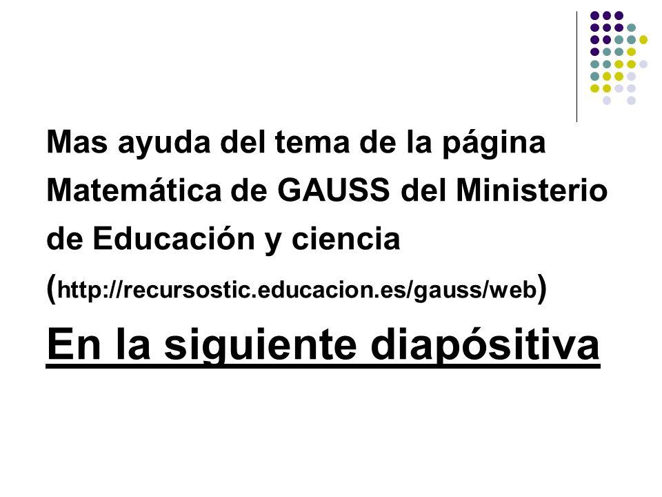 Mas ayuda del tema de la página Matemática de GAUSS del Ministerio de Educación y ciencia ( http://recursostic.educacion.es/gauss/web ) En la siguient