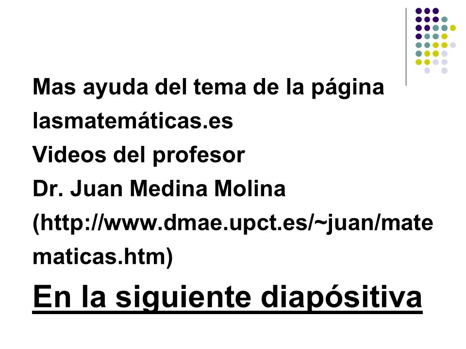 Mas ayuda del tema de la página lasmatemáticas.es Videos del profesor Dr. Juan Medina Molina (http://www.dmae.upct.es/~juan/mate maticas.htm) En la si