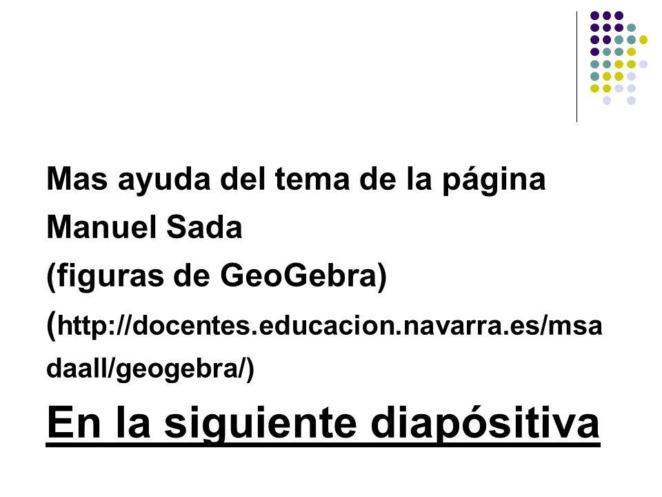 Mas ayuda del tema de la página Manuel Sada (figuras de GeoGebra) ( http://docentes.educacion.navarra.es/msa daall/geogebra/) En la siguiente diapósit