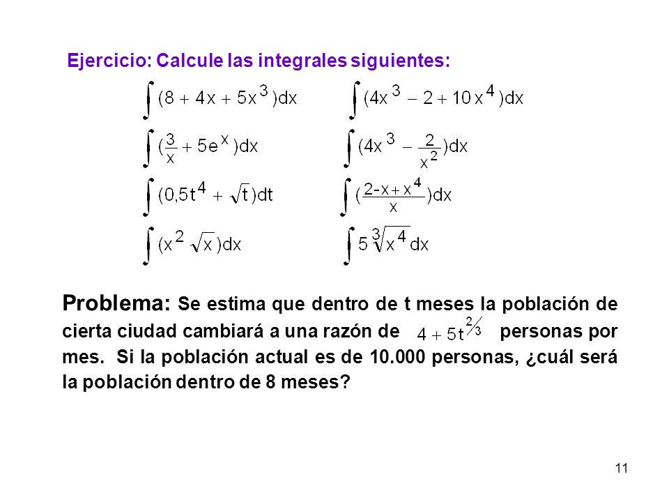 11 Ejercicio: Calcule las integrales siguientes: Problema: Se estima que dentro de t meses la población de cierta ciudad cambiará a una razón de perso