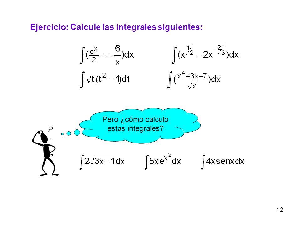 12 Ejercicio: Calcule las integrales siguientes: Pero ¿cómo calculo estas integrales?