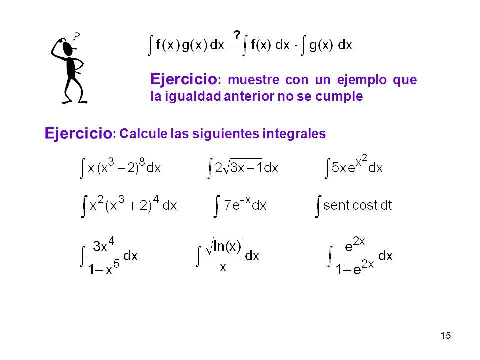 15 Ejercicio : muestre con un ejemplo que la igualdad anterior no se cumple ? Ejercicio : Calcule las siguientes integrales