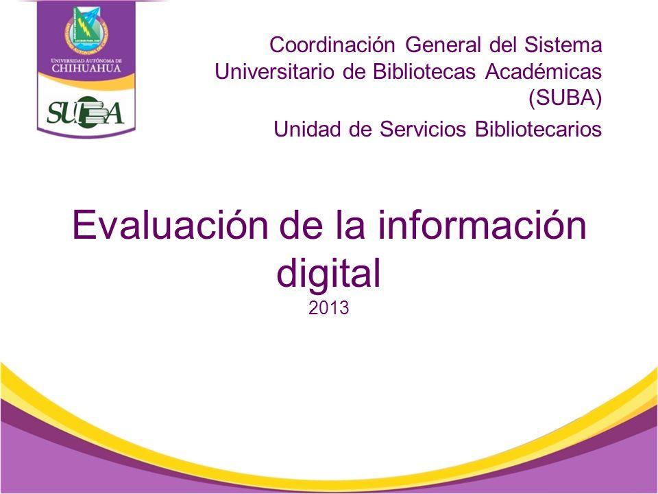 Evaluación de la información digital 2013 Coordinación General del Sistema Universitario de Bibliotecas Académicas (SUBA) Unidad de Servicios Bibliotecarios