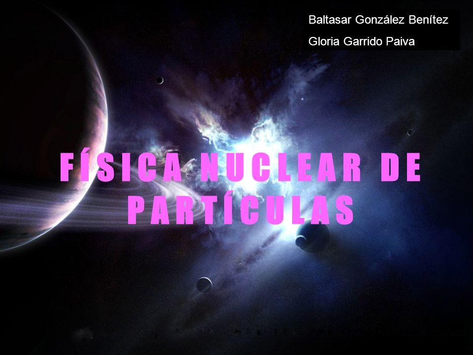 F Í S I C A N U C L E A R D E P A R T Í C U L A S Baltasar González Benítez Gloria Garrido Paiva