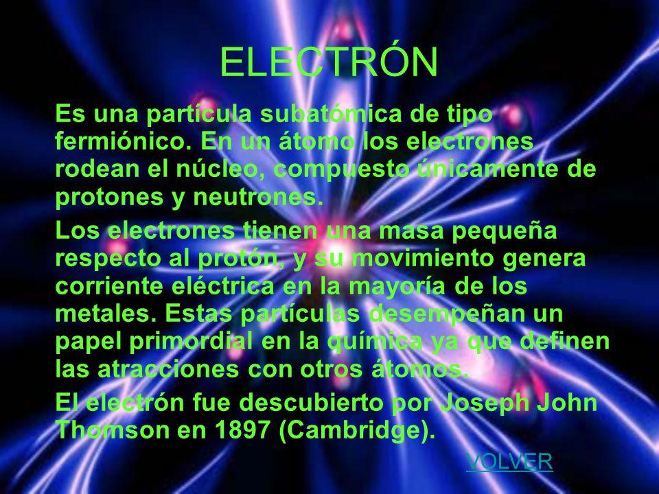 ELECTRÓN Es una partícula subatómica de tipo fermiónico. En un átomo los electrones rodean el núcleo, compuesto únicamente de protones y neutrones. Lo