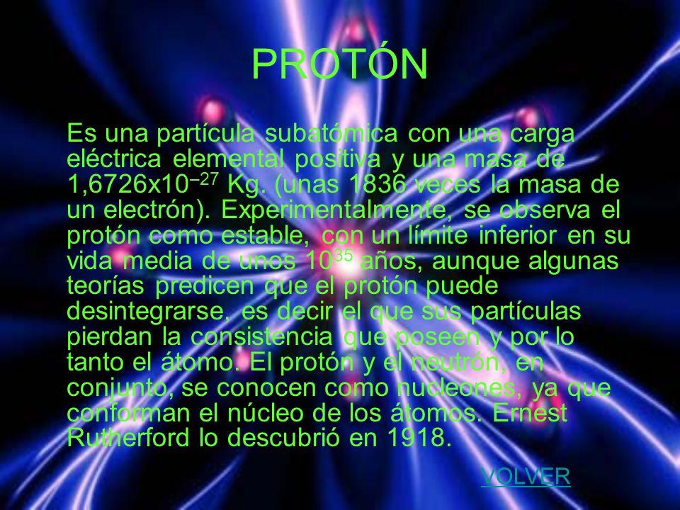 PROTÓN Es una partícula subatómica con una carga eléctrica elemental positiva y una masa de 1,6726x10 –27 Kg. (unas 1836 veces la masa de un electrón)