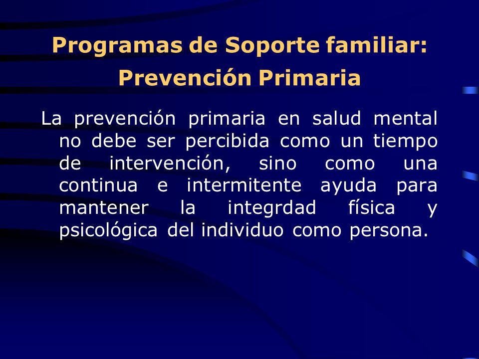 Programas de Soporte familiar: Prevención Primaria La prevención primaria en salud mental no debe ser percibida como un tiempo de intervención, sino como una continua e intermitente ayuda para mantener la integrdad física y psicológica del individuo como persona.