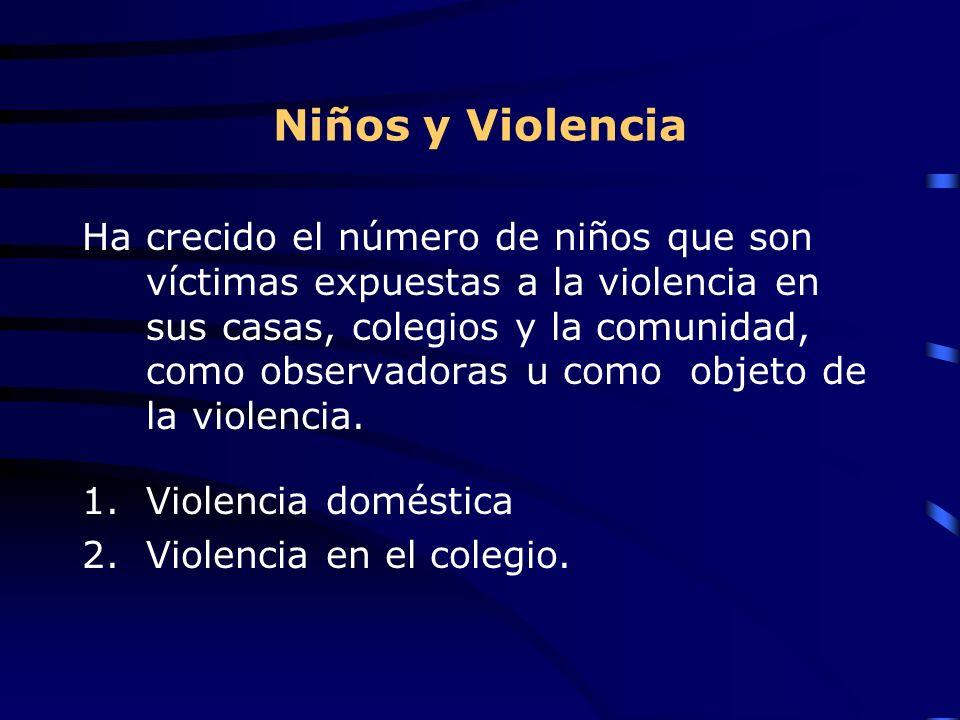 Niños y Violencia Ha crecido el número de niños que son víctimas expuestas a la violencia en sus casas, colegios y la comunidad, como observadoras u como objeto de la violencia.