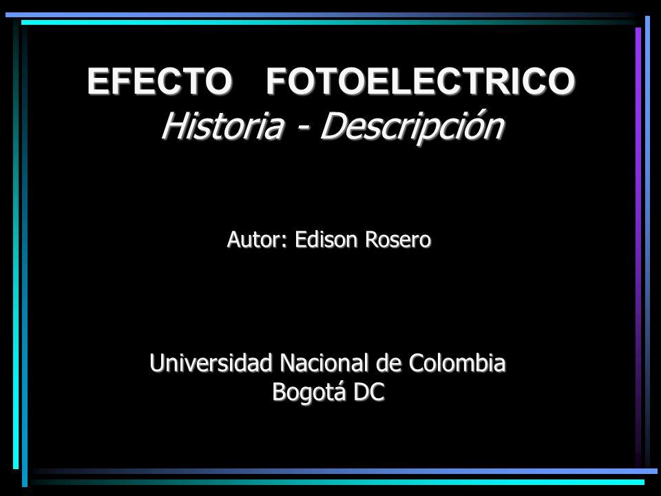 EFECTO FOTOELECTRICO Historia - Descripción Autor: Edison Rosero Universidad Nacional de Colombia Bogotá DC
